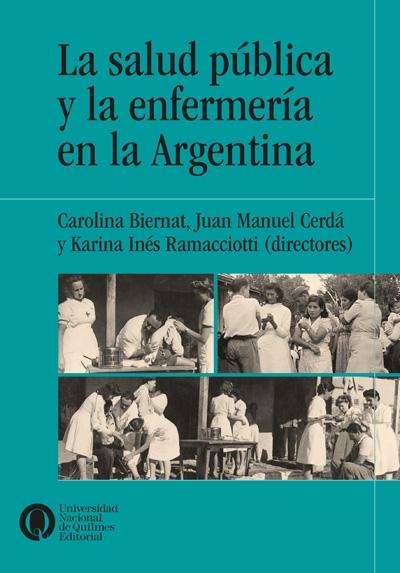 La salud pública y la enfermería en la Argentina, deCarolina Biernat,Juan Manuel Cerdá yKarina Ramacciotti (dirs).