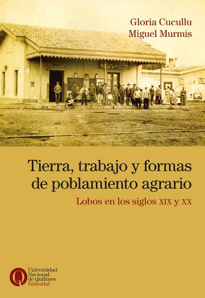 Tierra, trabajo y formas de poblamiento agrario. Lobos en los siglos XIX y XX, de Gloria Cucullu y Miguel Murmis