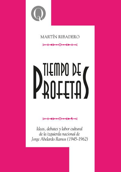 Tiempo de profetas. Ideas, debates y labor cultural de la izquierda nacional de Jorge Abelardo Ramos (1945-1962), de Martín Ribadero
