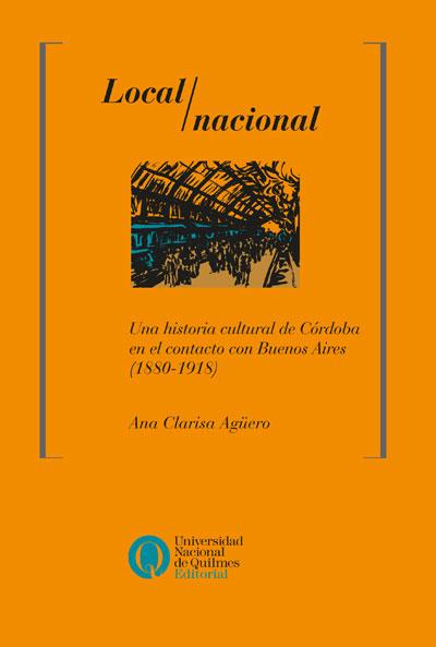 Local / nacional. Una historia cultural de Córdoba en el contacto con Buenos Aires (1880-1918), deAna Clarisa Agüero