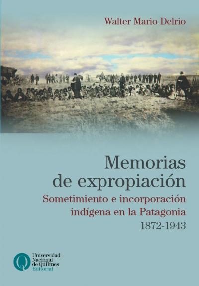 Memorias de expropiación. Sometimiento e incorporación indígena en la Patagonia, 1872-1943, Walter Delrio